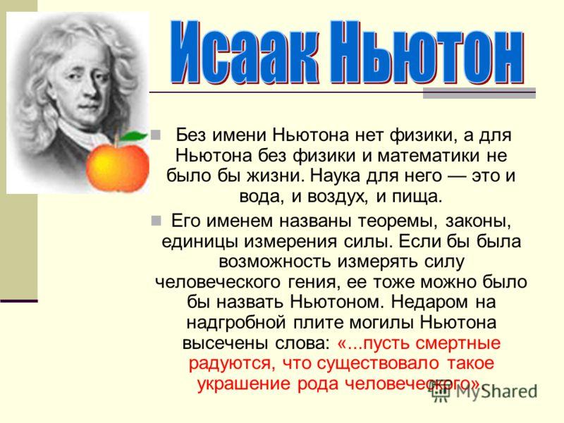Без имени Ньютона нет физики, а для Ньютона без физики и математики не было бы жизни. Наука для него это и вода, и воздух, и пища. Его именем названы теоремы, законы, единицы измерения силы. Если бы была возможность измерять силу человеческого гения,