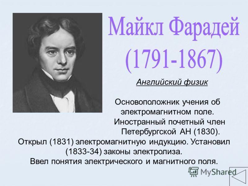 Английский физик Основоположник учения об электромагнитном поле. Иностранный почетный член Петербургской АН (1830). Открыл (1831) электромагнитную индукцию. Установил (1833-34) законы электролиза. Ввел понятия электрического и магнитного поля.