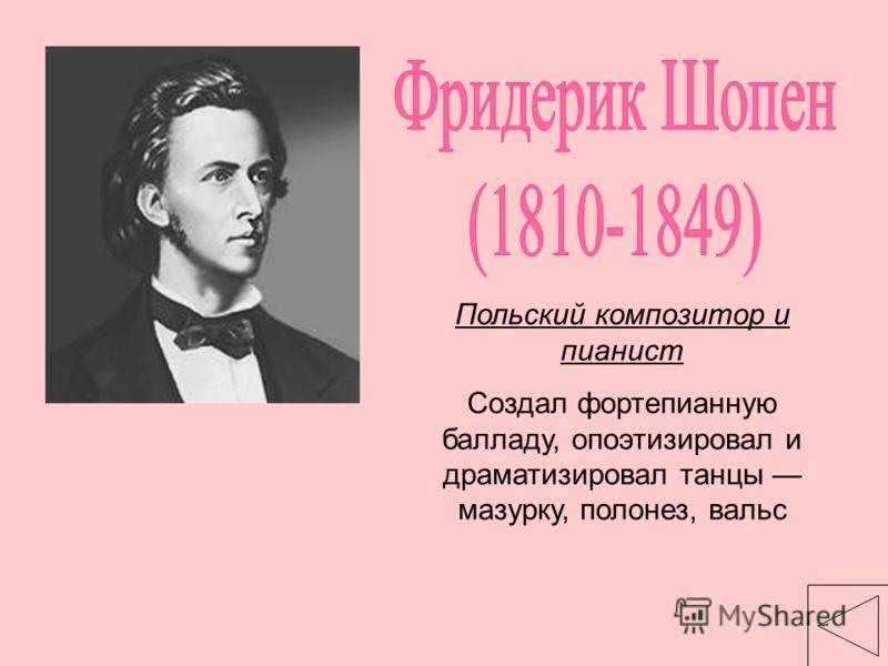 Польский композитор и пианист Создал фортепианную балладу, опоэтизировал и драматизировал танцы мазурку, полонез, вальс