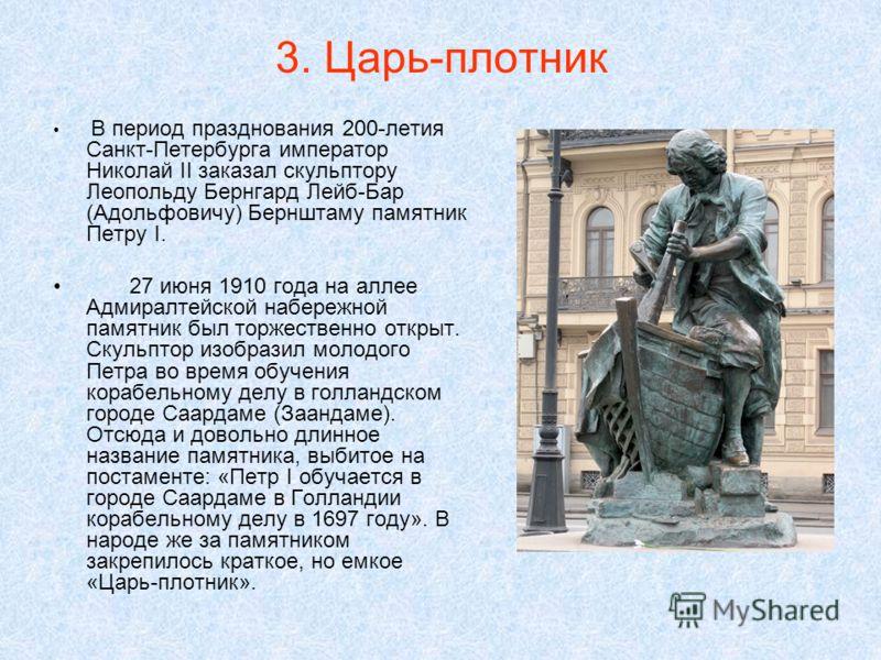 3. Царь-плотник В период празднования 200-летия Санкт-Петербурга император Николай II заказал скульптору Леопольду Бернгард Лейб-Бар (Адольфовичу) Бернштаму памятник Петру I. 27 июня 1910 года на аллее Адмиралтейской набережной памятник был торжестве