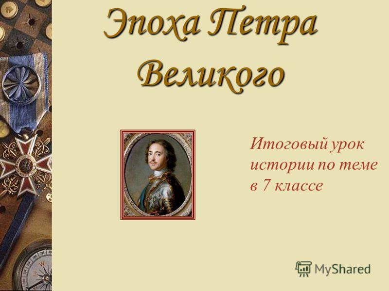 Эпоха Петра Великого Итоговый урок истории по теме в 7 классе