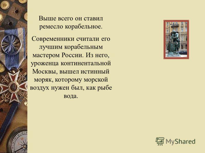 Выше всего он ставил ремесло корабельное. Современники считали его лучшим корабельным мастером России. Из него, уроженца континентальной Москвы, вышел истинный моряк, которому морской воздух нужен был, как рыбе вода.