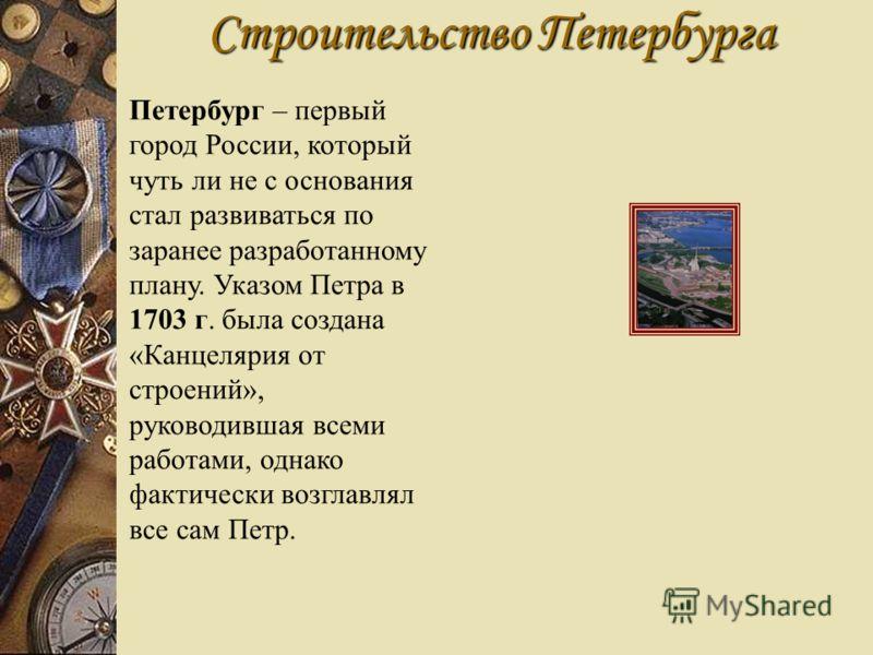 Строительство Петербурга Петербург – первый город России, который чуть ли не с основания стал развиваться по заранее разработанному плану. Указом Петра в 1703 г. была создана «Канцелярия от строений», руководившая всеми работами, однако фактически во