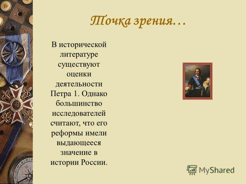 В исторической литературе существуют оценки деятельности Петра 1. Однако большинство исследователей считают, что его реформы имели выдающееся значение в истории России. Точка зрения…
