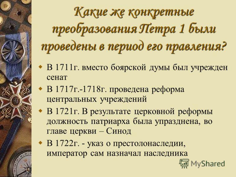 Какие же конкретные преобразования Петра 1 были проведены в период его правления? В 1711г. вместо боярской думы был учрежден сенат В 1717г.-1718г. проведена реформа центральных учреждений В 1721г. В результате церковной реформы должность патриарха бы