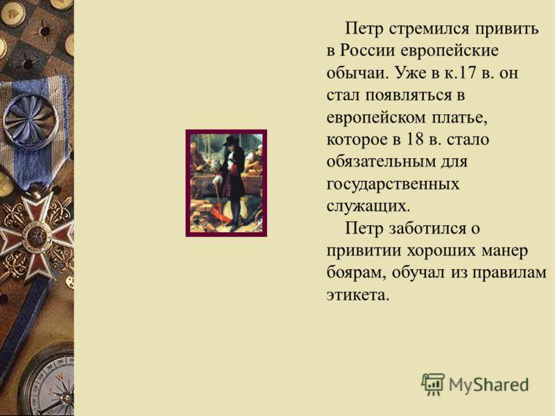 Петр стремился привить в России европейские обычаи. Уже в к.17 в. он стал появляться в европейском платье, которое в 18 в. стало обязательным для государственных служащих. Петр заботился о привитии хороших манер боярам, обучал из правилам этикета.