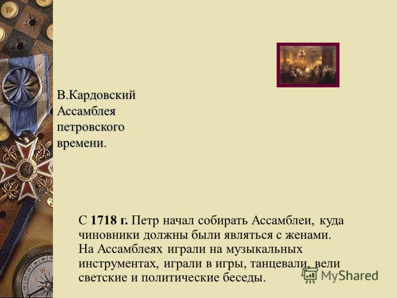 В.КардовскийАссамблеяпетровскоговремени. С 1718 г. Петр начал собирать Ассамблеи, куда чиновники должны были являться с женами. На Ассамблеях играли на музыкальных инструментах, играли в игры, танцевали, вели светские и политические беседы.
