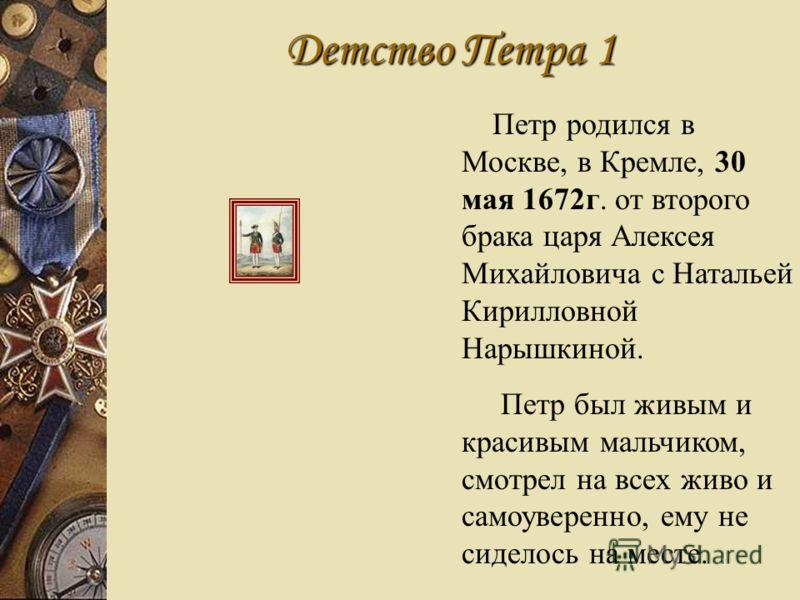 Детство Петра 1 Петр родился в Москве, в Кремле, 30 мая 1672г. от второго брака царя Алексея Михайловича с Натальей Кирилловной Нарышкиной. Петр был живым и красивым мальчиком, смотрел на всех живо и самоуверенно, ему не сиделось на месте.