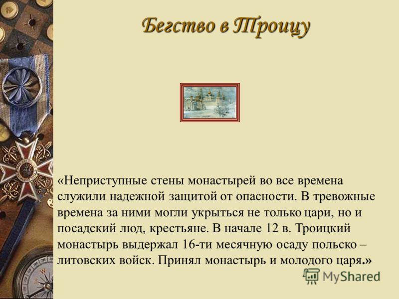 Бегство в Троицу «Неприступные стены монастырей во все времена служили надежной защитой от опасности. В тревожные времена за ними могли укрыться не только цари, но и посадский люд, крестьяне. В начале 12 в. Троицкий монастырь выдержал 16-ти месячную