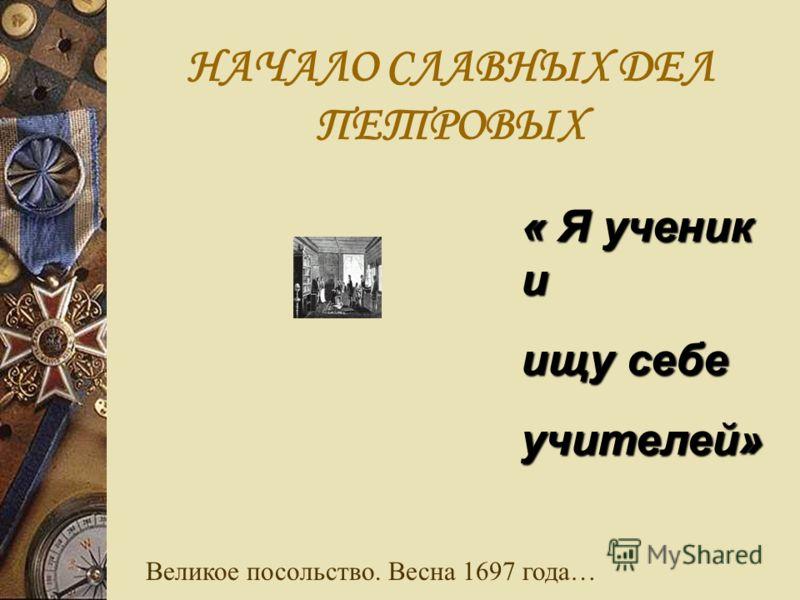 НАЧАЛО СЛАВНЫХ ДЕЛ ПЕТРОВЫХ « Я ученик и ищу себе учителей» Великое посольство. Весна 1697 года…