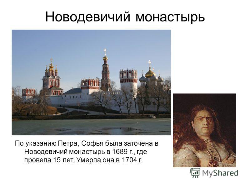 Новодевичий монастырь По указанию Петра, Софья была заточена в Новодевичий монастырь в 1689 г., где провела 15 лет. Умерла она в 1704 г.
