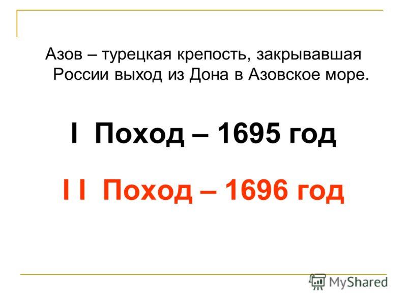 Азов – турецкая крепость, закрывавшая России выход из Дона в Азовское море. I Поход – 1695 год I I Поход – 1696 год