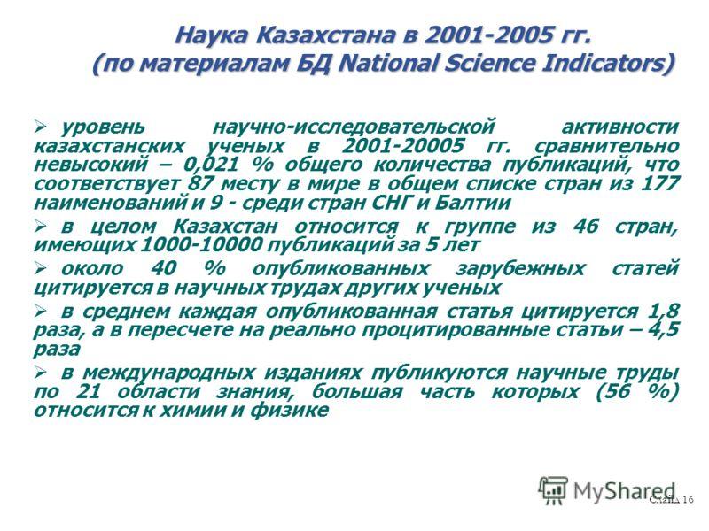 Наука Казахстана в 2001-2005 гг. (по материалам БД National Science Indicators) уровень научно-исследовательской активности казахстанских ученых в 2001-20005 гг. сравнительно невысокий – 0,021 % общего количества публикаций, что соответствует 87 мест