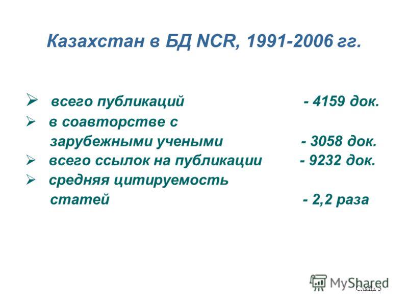 Казахстан в БД NCR, 1991-2006 гг. всего публикаций - 4159 док. в соавторстве с зарубежными учеными - 3058 док. всего ссылок на публикации - 9232 док. средняя цитируемость статей - 2,2 раза Слайд 3