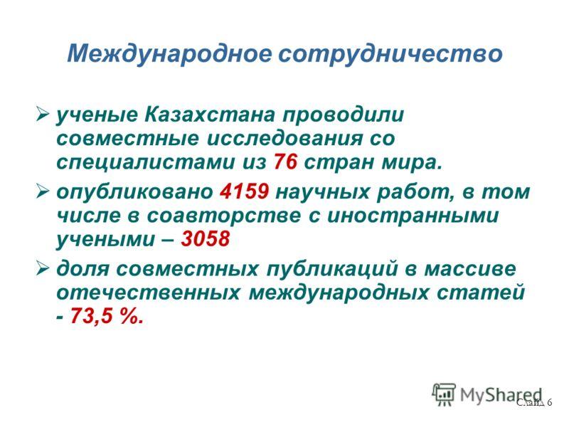 Международное сотрудничество ученые Казахстана проводили совместные исследования со специалистами из 76 стран мира. опубликовано 4159 научных работ, в том числе в соавторстве с иностранными учеными – 3058 доля совместных публикаций в массиве отечеств