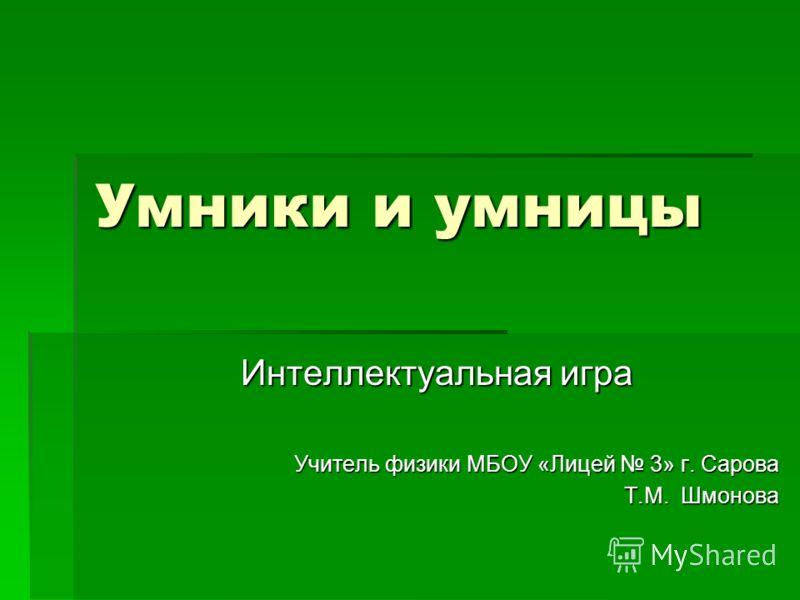 Умники и умницы Интеллектуальная игра Учитель физики МБОУ «Лицей 3» г. Сарова Т.М. Шмонова