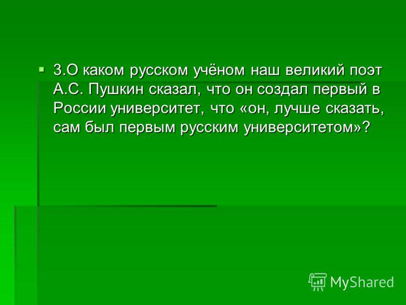 3.О каком русском учёном наш великий поэт А.С. Пушкин сказал, что он создал первый в России университет, что «он, лучше сказать, сам был первым русским университетом»? 3.О каком русском учёном наш великий поэт А.С. Пушкин сказал, что он создал первый