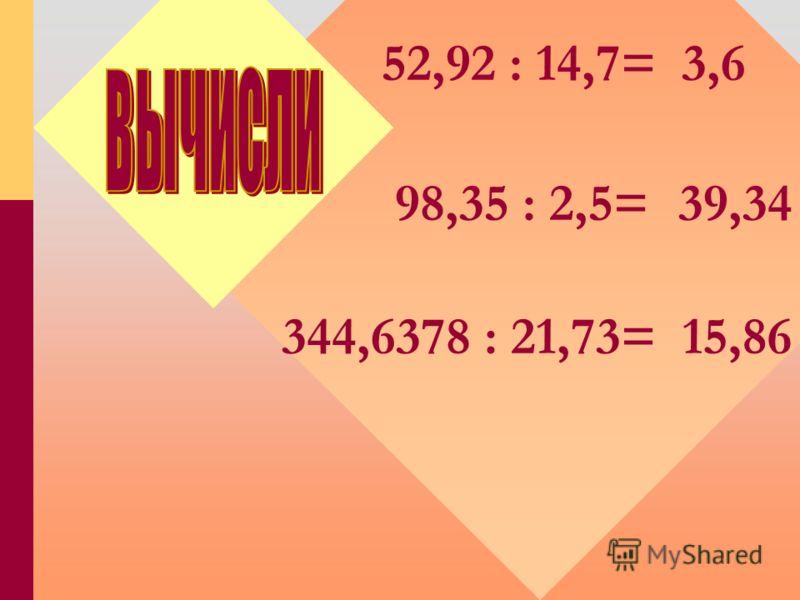 98,35 : 2,5=39,34 344,6378 : 21,73=15,86 52,92 : 14,7=3,6