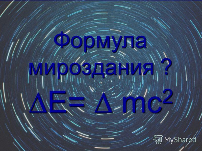 Е= mс 2Е= mс 2 Формула мироздания ?