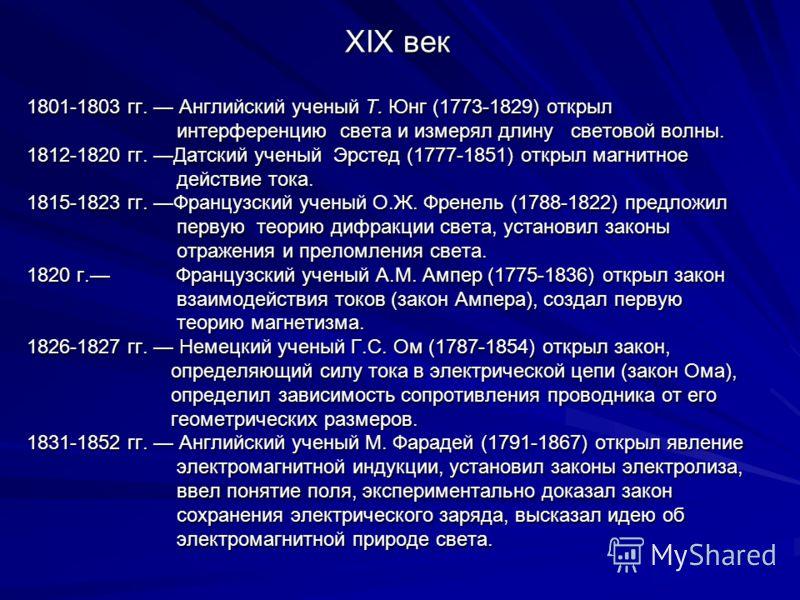 XIX век 1801-1803 гг. Английский ученый Т. Юнг (1773-1829) открыл интерференцию света и измерял длину световой волны. интерференцию света и измерял длину световой волны. 1812-1820 гг. Датский ученый Эрстед (1777-1851) открыл магнитное действие тока.