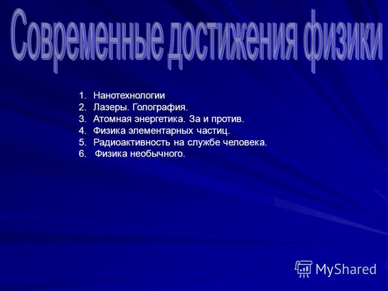 1.Нанотехнологии 2.Лазеры. Голография. 3.Атомная энергетика. За и против. 4.Физика элементарных частиц. 5.Радиоактивность на службе человека. 6. Физика необычного.