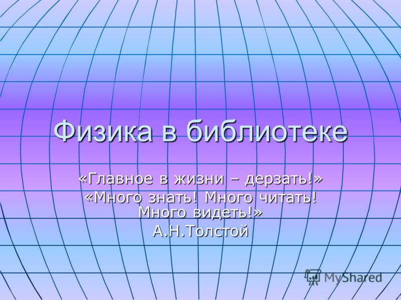 Физика в библиотеке «Главное в жизни – дерзать!» «Много знать! Много читать! Много видеть!» А.Н.Толстой