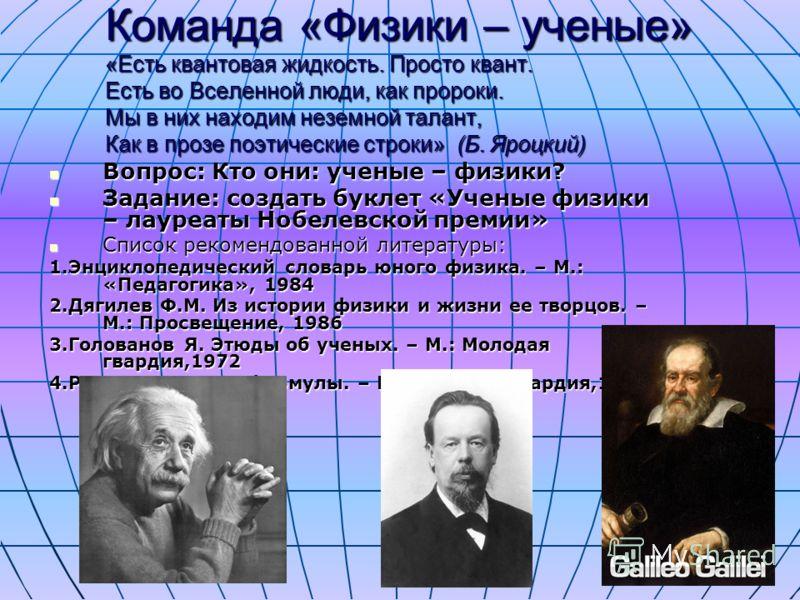 Команда «Физики – ученые» «Есть квантовая жидкость. Просто квант. Есть во Вселенной люди, как пророки. Мы в них находим неземной талант, Как в прозе поэтические строки» (Б. Яроцкий) Вопрос: Кто они: ученые – физики? Вопрос: Кто они: ученые – физики?