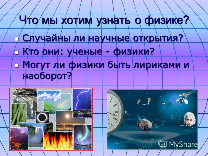 Что мы хотим узнать о физике? Случайны ли научные открытия? Случайны ли научные открытия? Кто они: ученые - физики? Кто они: ученые - физики? Могут ли физики быть лириками и наоборот? Могут ли физики быть лириками и наоборот?