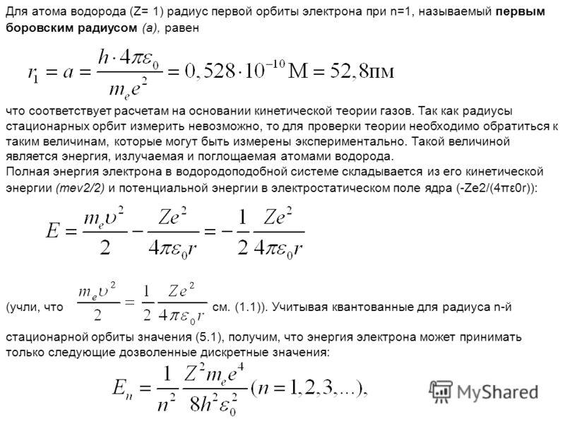 Для атома водорода (Z= 1) радиус первой орбиты электрона при n=1, называемый первым боровским радиусом (а), равен что соответствует расчетам на основании кинетической теории газов. Так как радиусы стационарных орбит измерить невозможно, то для провер