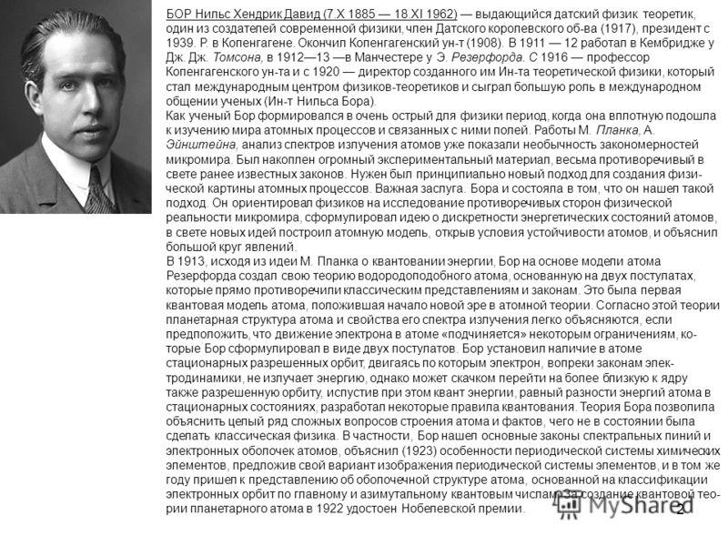 2 БОР Нильс Хендрик Давид (7.Х 1885 18.XI 1962) выдающийся датский физик теоретик, один из создателей современной физики, член Датского королевского об-ва (1917), президент с 1939. Р. в Копенгагене. Окончил Копенгагенский ун-т (1908). В 1911 12 рабо