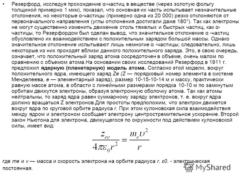 Резерфорд, исследуя прохождение α-частиц в веществе (через золотую фольгу толщиной примерно 1 мкм), показал, что основная их часть испытывает незначительные отклонения, но некоторые α-частицы (примерно одна из 20 000) резко отклоняются от первоначал
