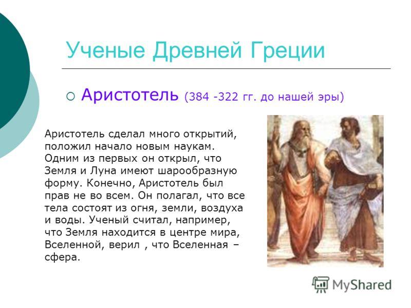 Ученые Древней Греции Аристотель (384 -322 гг. до нашей эры) Аристотель сделал много открытий, положил начало новым наукам. Одним из первых он открыл, что Земля и Луна имеют шарообразную форму. Конечно, Аристотель был прав не во всем. Он полагал, что