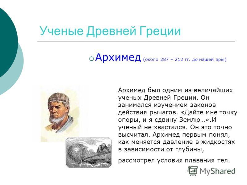 Ученые Древней Греции Архимед (около 287 – 212 гг. до нашей эры) Архимед был одним из величайших ученых Древней Греции. Он занимался изучением законов действия рычагов. «Дайте мне точку опоры, и я сдвину Землю…».И ученый не хвастался. Он это точно вы