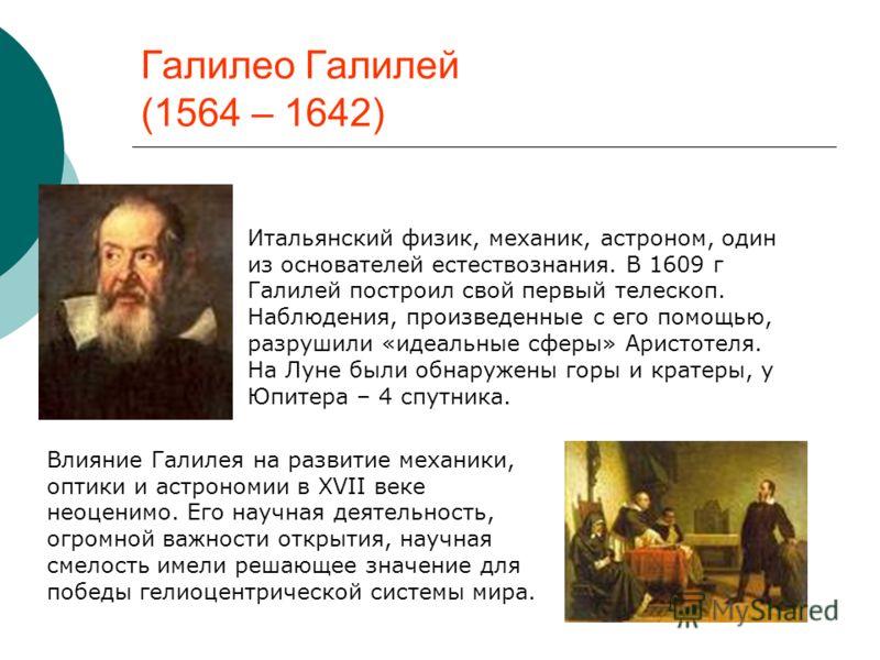 Галилео Галилей (1564 – 1642) Итальянский физик, механик, астроном, один из основателей естествознания. В 1609 г Галилей построил свой первый телескоп. Наблюдения, произведенные с его помощью, разрушили «идеальные сферы» Аристотеля. На Луне были обна