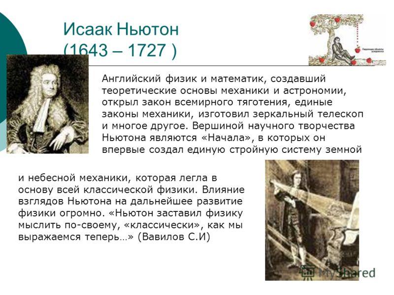 Исаак Ньютон (1643 – 1727 ) Английский физик и математик, создавший теоретические основы механики и астрономии, открыл закон всемирного тяготения, единые законы механики, изготовил зеркальный телескоп и многое другое. Вершиной научного творчества Нью