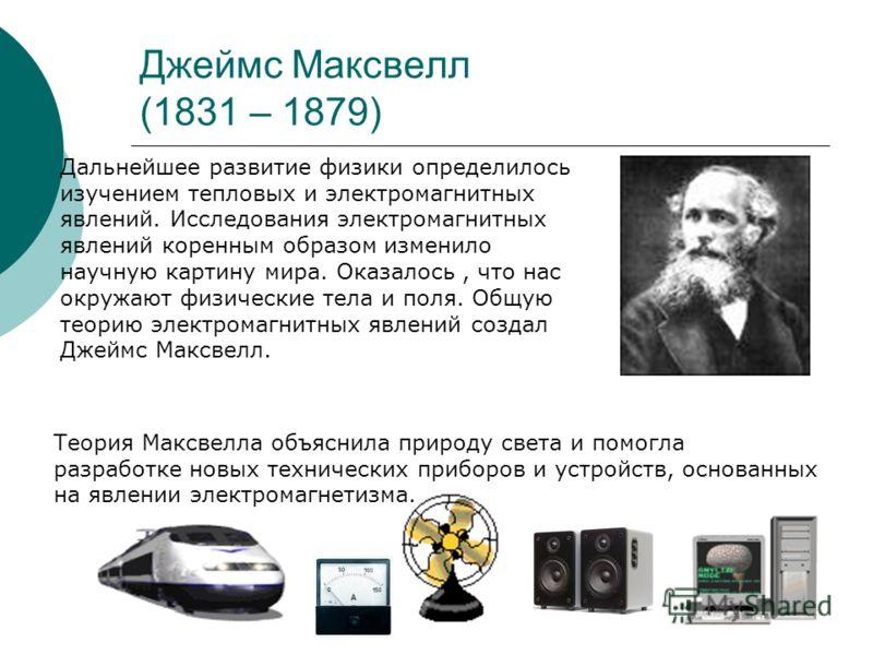 Джеймс Максвелл (1831 – 1879) Дальнейшее развитие физики определилось изучением тепловых и электромагнитных явлений. Исследования электромагнитных явлений коренным образом изменило научную картину мира. Оказалось, что нас окружают физические тела и п