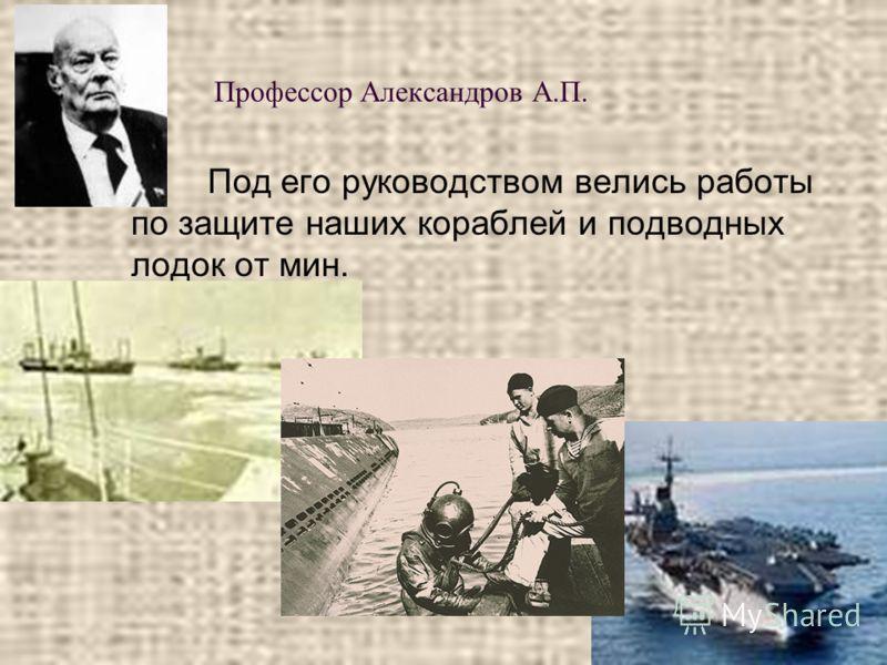 Профессор Александров А.П. Под его руководством велись работы по защите наших кораблей и подводных лодок от мин.