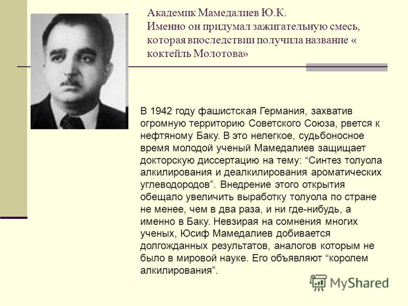 Академик Мамедалиев Ю.К. Именно он придумал зажигательную смесь, которая впоследствии получила название « коктейль Молотова» В 1942 году фашистская Германия, захватив огромную территорию Советского Союза, рвется к нефтяному Баку. В это нелегкое, судь