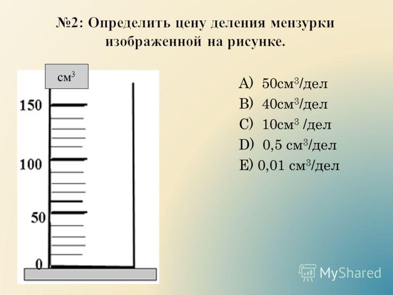 А) 50см 3 /дел B) 40см 3 /дел C) 10см 3 /дел D) 0,5 см 3 /дел E) 0,01 см 3 /дел см 3
