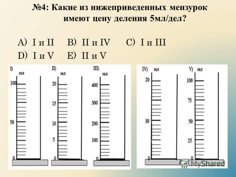 4: Какие из нижеприведенных мензурок имеют цену деления 5 мл / дел ? А) I и II B) II и IV C) I и III D) I и V E) II и V