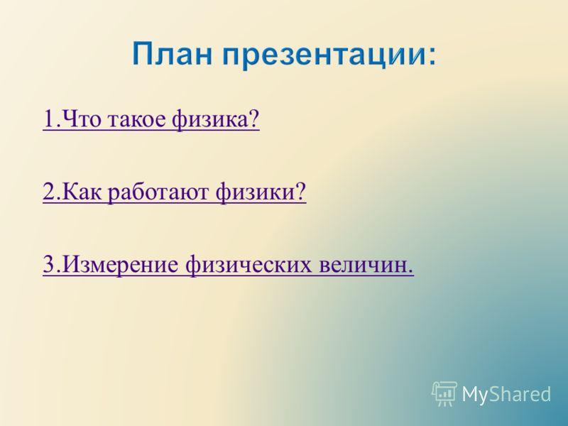 1. Что такое физика ? 2. Как работают физики ? 3. Измерение физических величин.