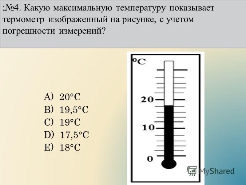 А) 20°С B) 19,5°С C) 19°С D) 17,5°С E) 18°С ;4. Какую максимальную температуру показывает термометр изображенный на рисунке, с учетом погрешности измерений?