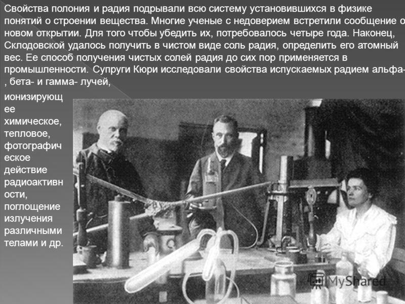 Свойства полония и радия подрывали всю систему установившихся в физике понятий о строении вещества. Многие ученые с недоверием встретили сообщение о новом открытии. Для того чтобы убедить их, потребовалось четыре года. Наконец, Склодовской удалось по