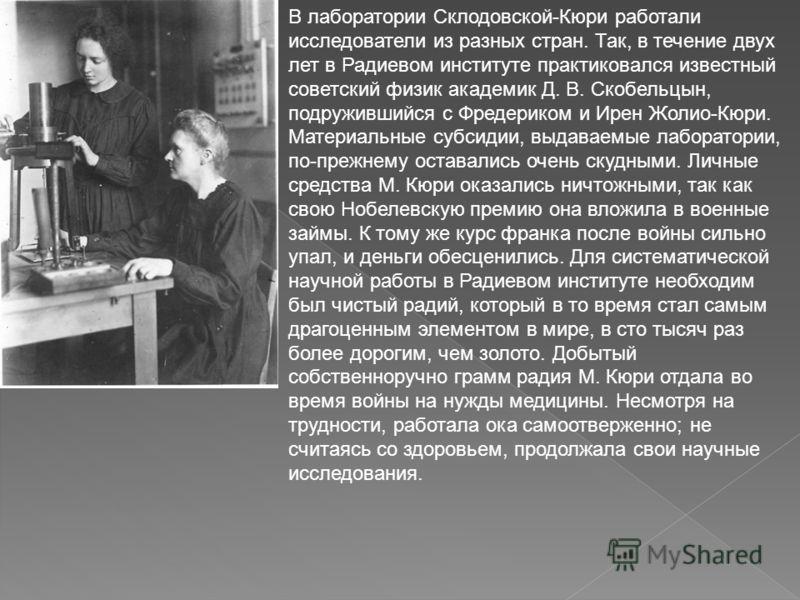 В лаборатории Склодовской-Кюри работали исследователи из разных стран. Так, в течение двух лет в Радиевом институте практиковался известный советский физик академик Д. В. Скобельцын, подружившийся с Фредериком и Ирен Жолио-Кюри. Материальные субсидии