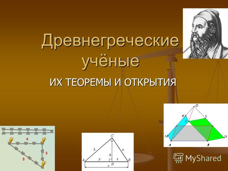 Древнегреческие учёные ИХ ТЕОРЕМЫ И ОТКРЫТИЯ