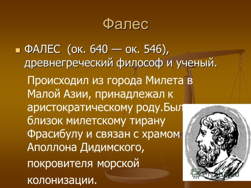 Фалес ФАЛЕС (ок. 640 ок. 546), древнегреческий философ и ученый. ФАЛЕС (ок. 640 ок. 546), древнегреческий философ и ученый. Происходил из города Милета в Малой Азии, принадлежал к аристократическому роду.Был близок милетскому тирану Фрасибулу и связа