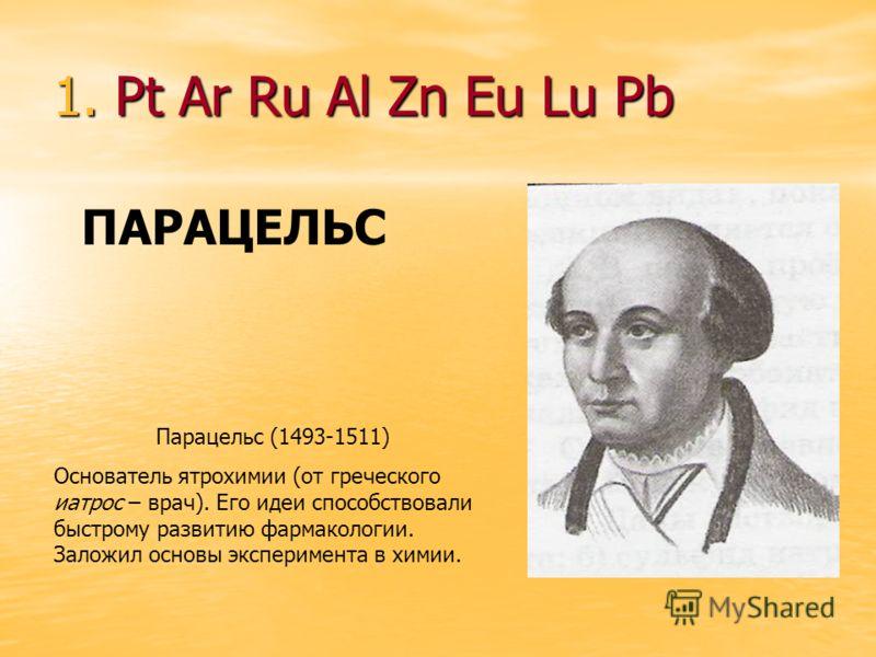 1. Pt Ar Ru Al Zn Eu Lu Pb ПАРАЦЕЛЬС Парацельс (1493-1511) Основатель ятрохимии (от греческого иатрос – врач). Его идеи способствовали быстрому развитию фармакологии. Заложил основы эксперимента в химии.