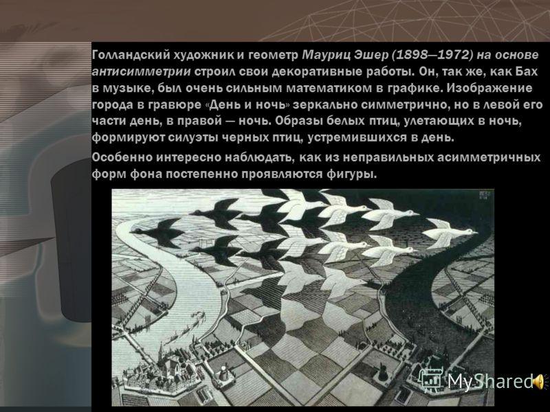 Голландский художник и геометр Мауриц Эшер (18981972) на основе антисимметрии строил свои декоративные работы. Он, так же, как Бах в музыке, был очень сильным математиком в графике. Изображение города в гравюре «День и ночь» зеркально симметрично, но