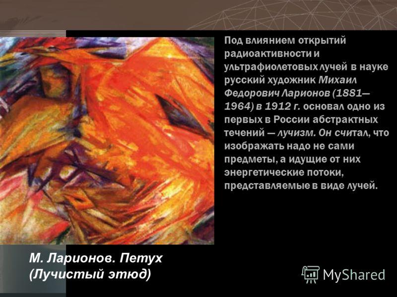 Под влиянием открытий радиоактивности и ультрафиолетовых лучей в науке русский художник Михаил Федорович Ларионов (1881 1964) в 1912 г. основал одно из первых в России абстрактных течений лучизм. Он считал, что изображать надо не сами предметы, а иду