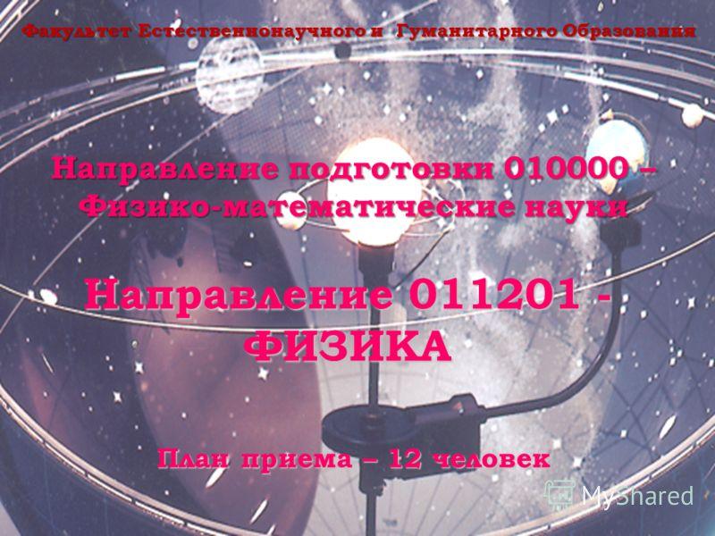 Направление подготовки 010000 – Физико-математические науки Направление 011201 - ФИЗИКА Факультет Естественнонаучного и Гуманитарного Образования План приема – 12 человек